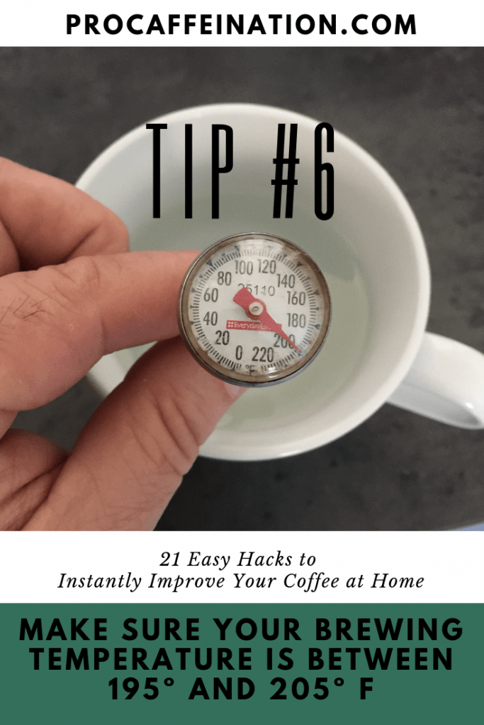 Tip #6 is to make sure the brewing temperature of your water is between 195º and 205º for optimal extraction