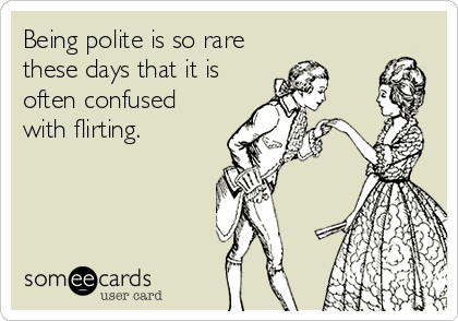 Being polite is so rare these days that it is often confused with flirting